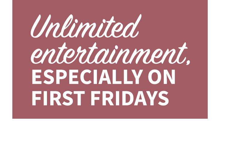 Unlimited entertainment, especially on First Fridays
